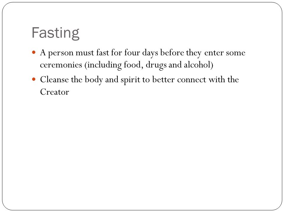 Fasting A person must fast for four days before they enter some ceremonies (including food, drugs and alcohol) Cleanse the body and spirit to better c