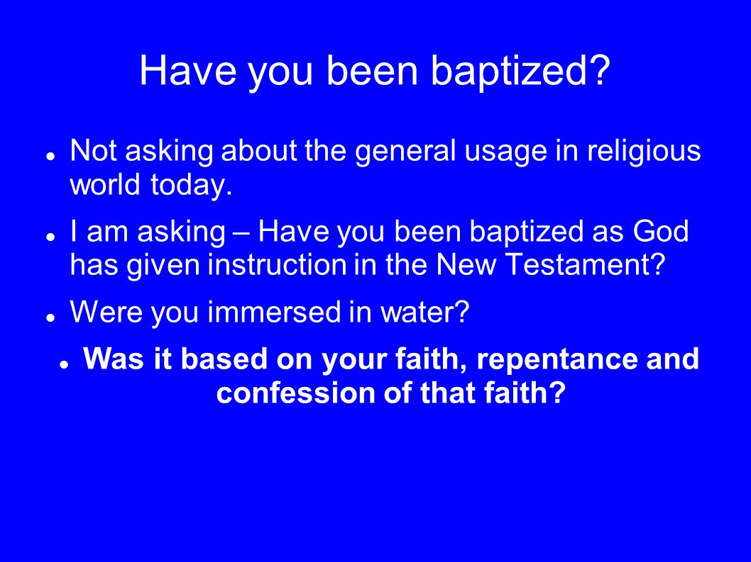 Have you been baptized? Not asking about the general usage in religious world today. I am asking – Have you been baptized as God has given instruction