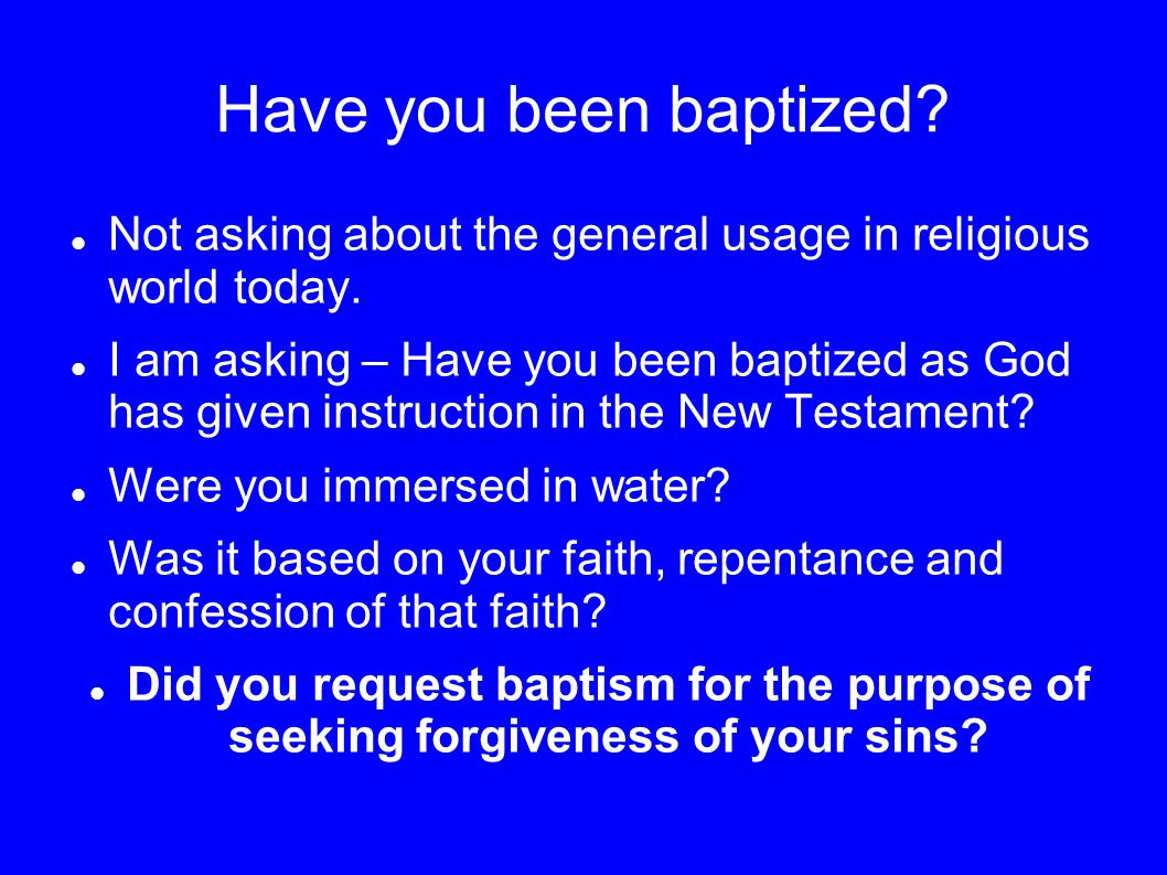 Have you been baptized.Not asking about the general usage in religious world today.