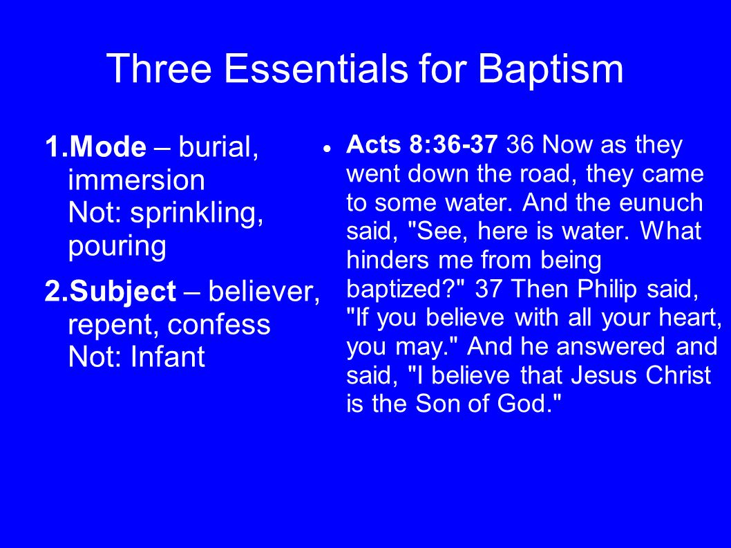Three Essentials for Baptism 1.Mode – burial, immersion Not: sprinkling, pouring 2.Subject – believer, repent, confess Not: Infant Acts 8:36-37 36 Now as they went down the road, they came to some water.