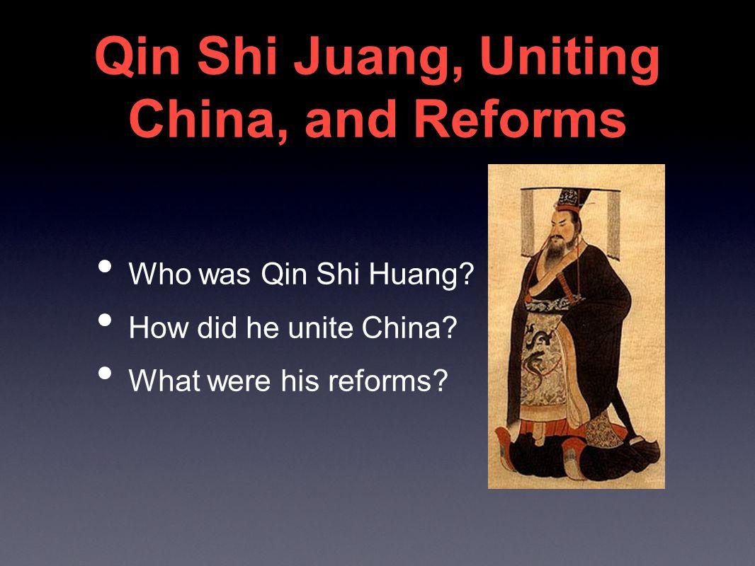 Qin Shi Juang, Uniting China, and Reforms Who was Qin Shi Huang.