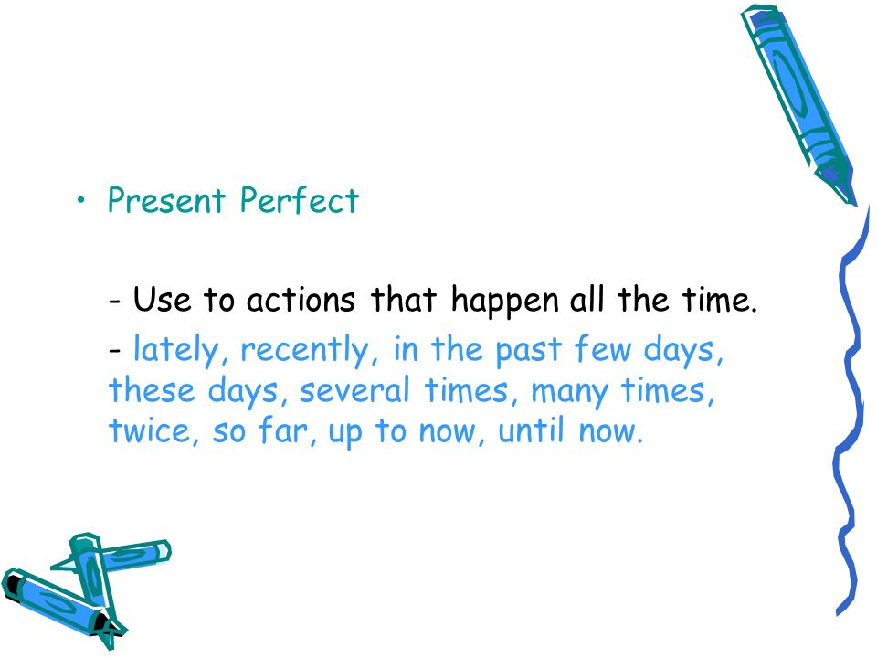 Present Perfect – since/for I've been here since 7:30 pm.