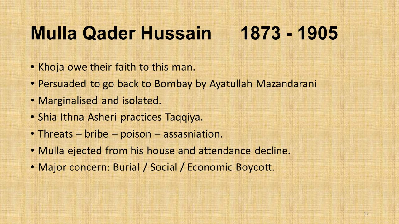Mulla Qader Hussain 1873 - 1905 Khoja owe their faith to this man. Persuaded to go back to Bombay by Ayatullah Mazandarani Marginalised and isolated.