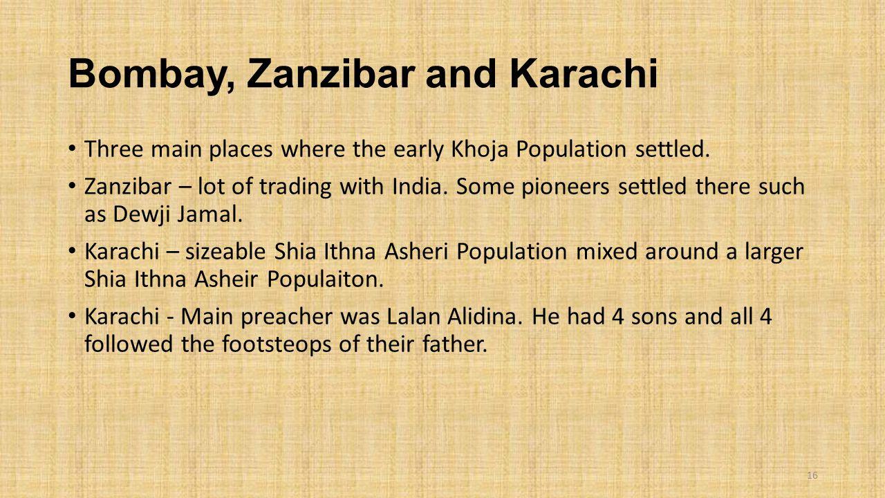 Bombay, Zanzibar and Karachi Three main places where the early Khoja Population settled. Zanzibar – lot of trading with India. Some pioneers settled t