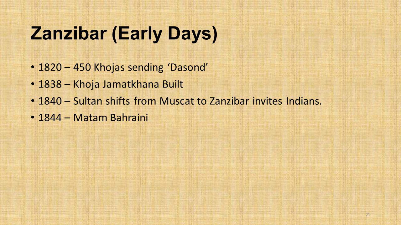 Zanzibar (Early Days) 1820 – 450 Khojas sending 'Dasond' 1838 – Khoja Jamatkhana Built 1840 – Sultan shifts from Muscat to Zanzibar invites Indians. 1