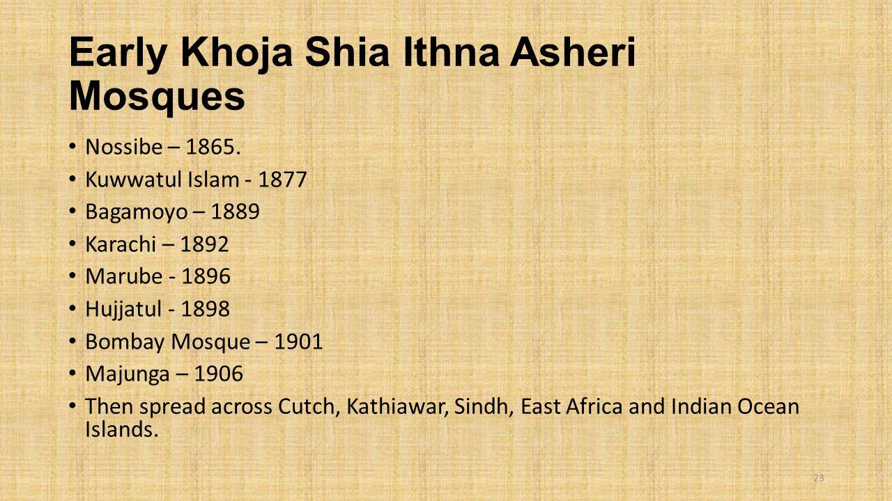 Early Khoja Shia Ithna Asheri Mosques Nossibe – 1865. Kuwwatul Islam - 1877 Bagamoyo – 1889 Karachi – 1892 Marube - 1896 Hujjatul - 1898 Bombay Mosque