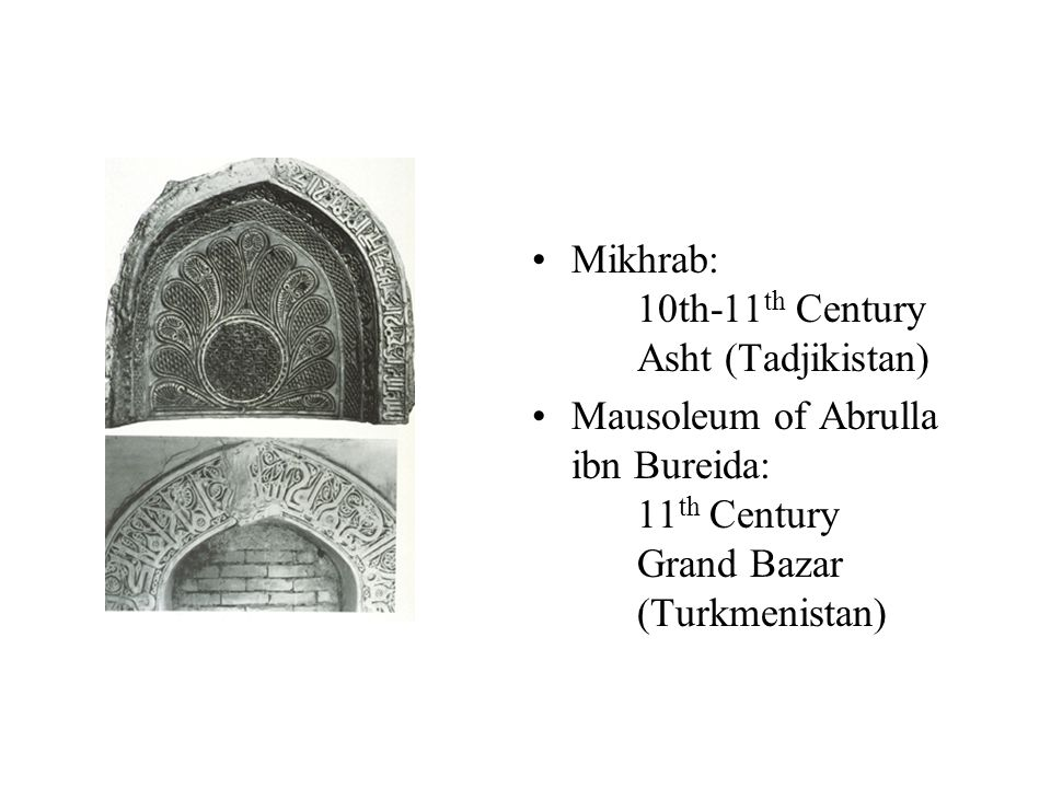 Mikhrab: 10th-11 th Century Asht (Tadjikistan) Mausoleum of Abrulla ibn Bureida: 11 th Century Grand Bazar (Turkmenistan)