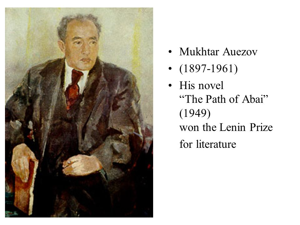 Mukhtar Auezov (1897-1961) His novel The Path of Abai (1949) won the Lenin Prize for literature