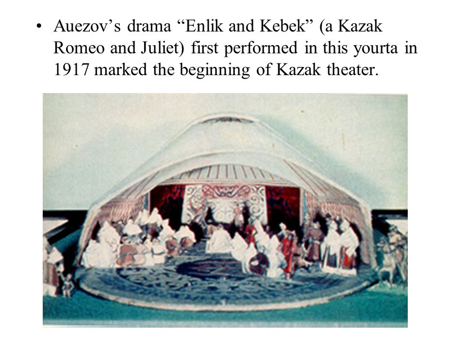 Auezov's drama Enlik and Kebek (a Kazak Romeo and Juliet) first performed in this yourta in 1917 marked the beginning of Kazak theater.