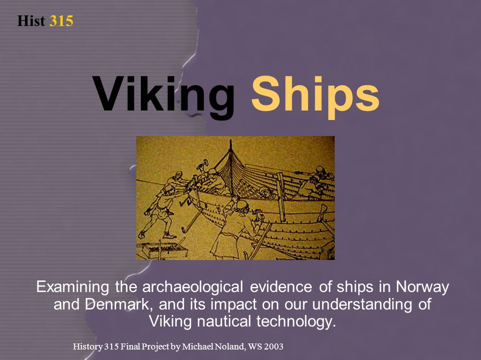 Hist 315 History 315 Final Project by Michael Noland, WS 2003 Viking Ships Examining the archaeological evidence of ships in Norway and Denmark, and its impact on our understanding of Viking nautical technology.