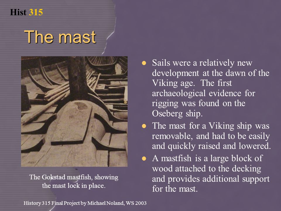 Hist 315 History 315 Final Project by Michael Noland, WS 2003 The mast Sails were a relatively new development at the dawn of the Viking age.