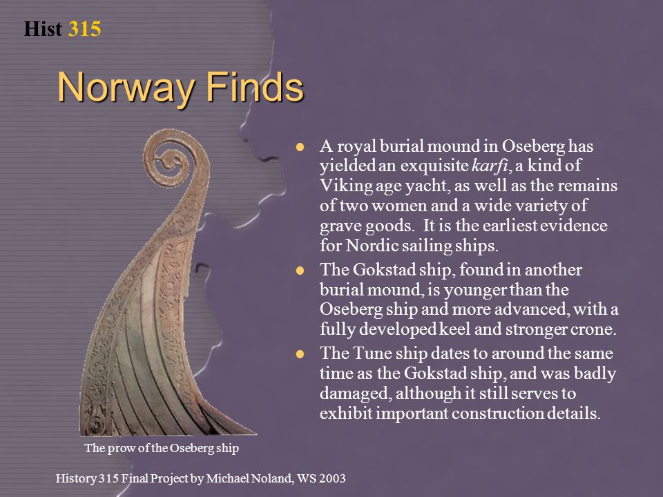 Hist 315 History 315 Final Project by Michael Noland, WS 2003 Norway Finds A royal burial mound in Oseberg has yielded an exquisite karfi, a kind of Viking age yacht, as well as the remains of two women and a wide variety of grave goods.