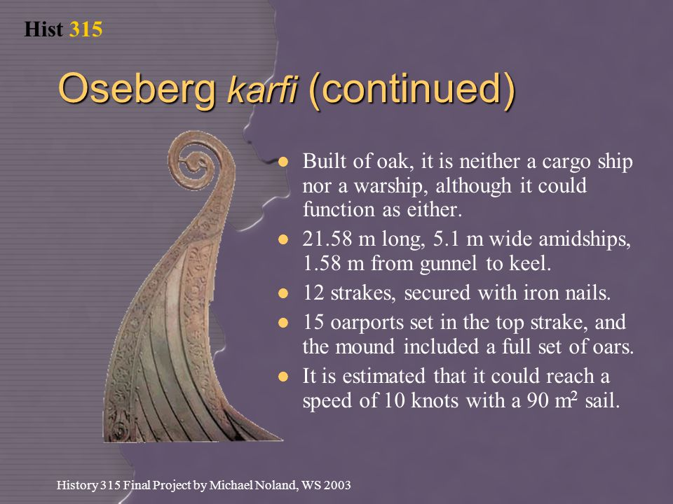 Hist 315 History 315 Final Project by Michael Noland, WS 2003 Oseberg karfi (continued) Built of oak, it is neither a cargo ship nor a warship, although it could function as either.