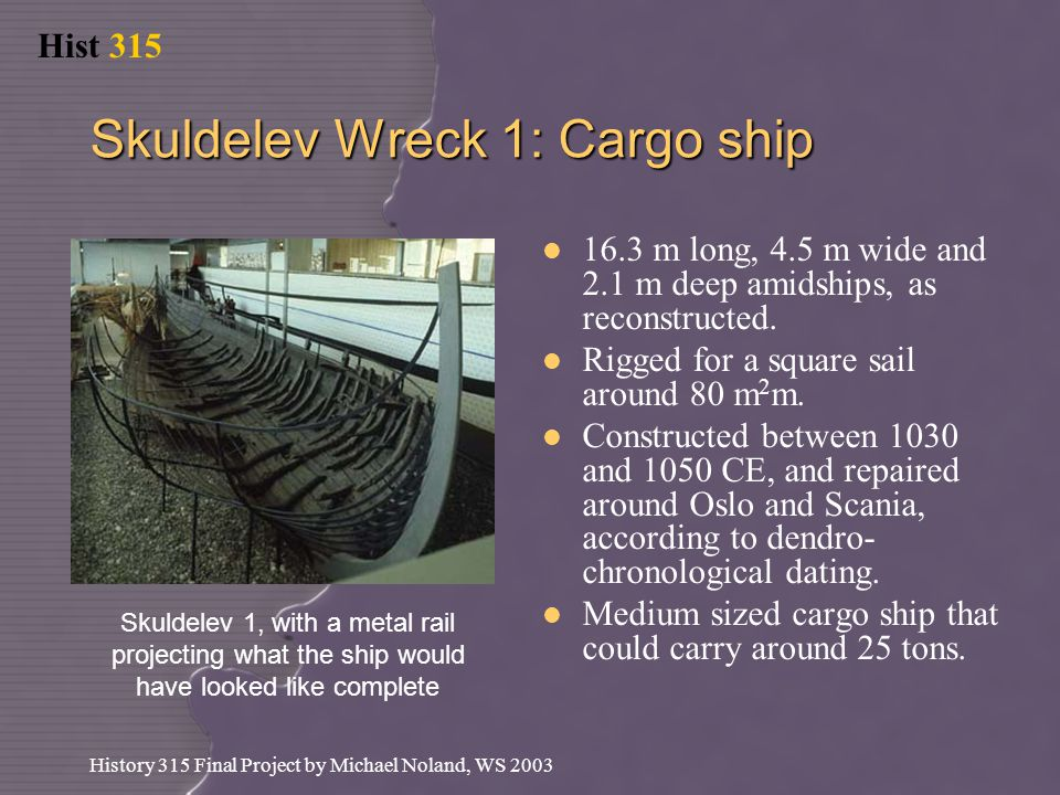 Hist 315 History 315 Final Project by Michael Noland, WS 2003 Skuldelev Wreck 1: Cargo ship 16.3 m long, 4.5 m wide and 2.1 m deep amidships, as reconstructed.