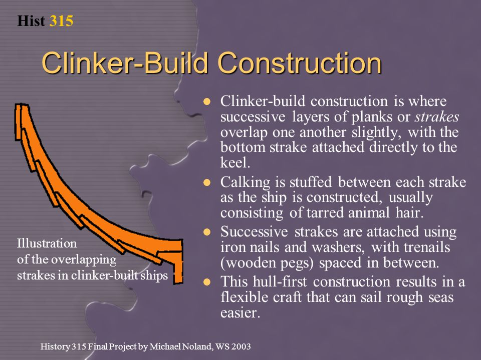 Hist 315 History 315 Final Project by Michael Noland, WS 2003 Clinker-Build Construction Clinker-build construction is where successive layers of planks or strakes overlap one another slightly, with the bottom strake attached directly to the keel.