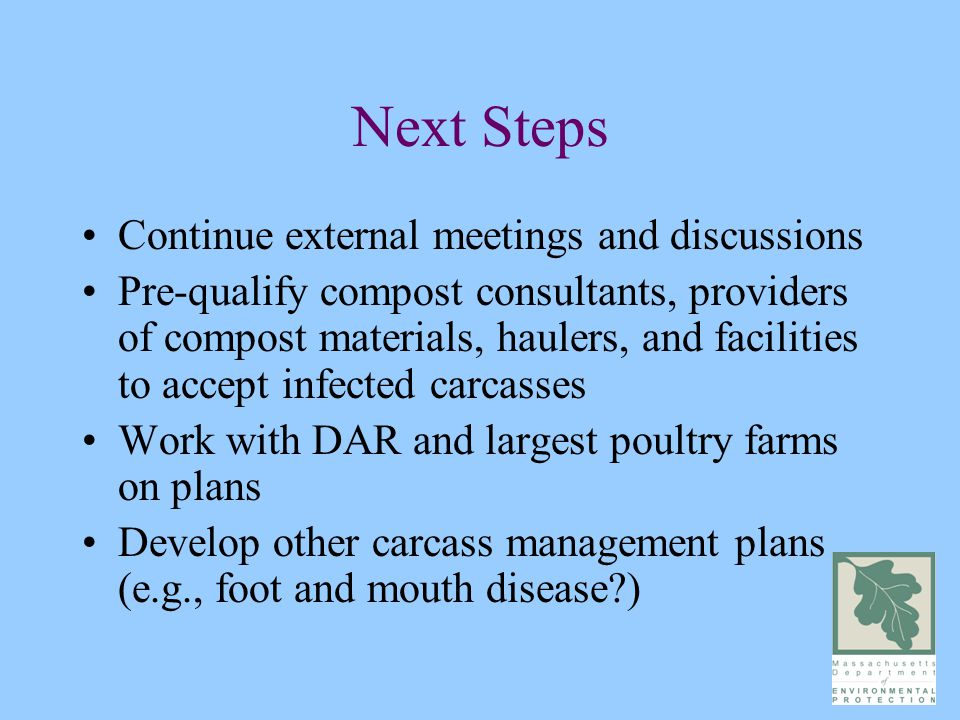Next Steps Continue external meetings and discussions Pre-qualify compost consultants, providers of compost materials, haulers, and facilities to accept infected carcasses Work with DAR and largest poultry farms on plans Develop other carcass management plans (e.g., foot and mouth disease )