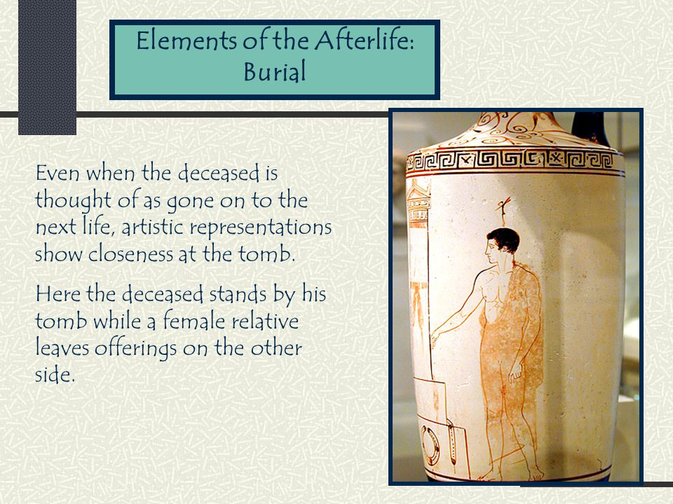 Elements of the Afterlife: Burial Even when the deceased is thought of as gone on to the next life, artistic representations show closeness at the tomb.