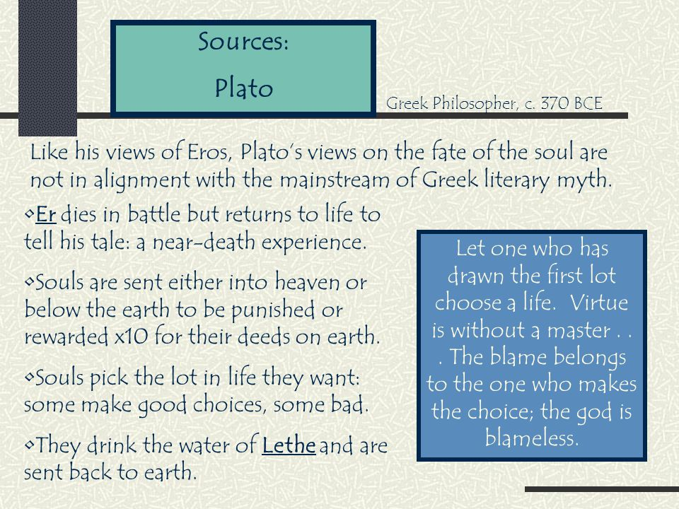 Sources: Plato Like his views of Eros, Plato's views on the fate of the soul are not in alignment with the mainstream of Greek literary myth.