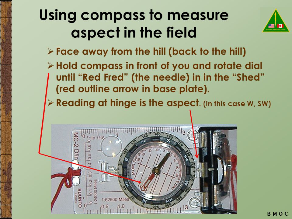 Using compass to measure aspect in the field  Face away from the hill (back to the hill)  Hold compass in front of you and rotate dial until Red Fred (the needle) in in the Shed (red outline arrow in base plate).