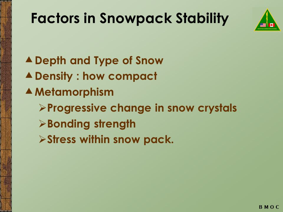 B M O C Factors in Snowpack Stability  Depth and Type of Snow  Density : how compact  Metamorphism  Progressive change in snow crystals  Bonding strength  Stress within snow pack.