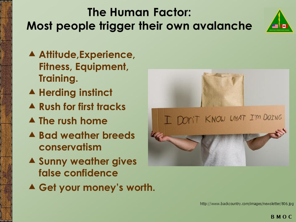B M O C The Human Factor: Most people trigger their own avalanche  Attitude,Experience, Fitness, Equipment, Training.