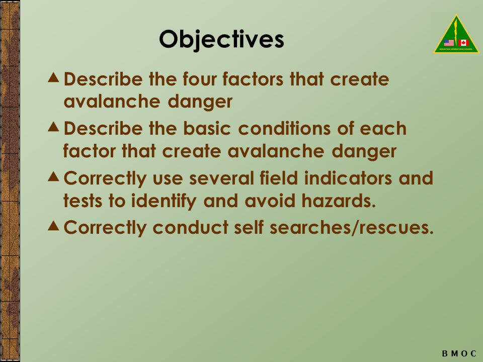 B M O C Objectives  Describe the four factors that create avalanche danger  Describe the basic conditions of each factor that create avalanche danger  Correctly use several field indicators and tests to identify and avoid hazards.
