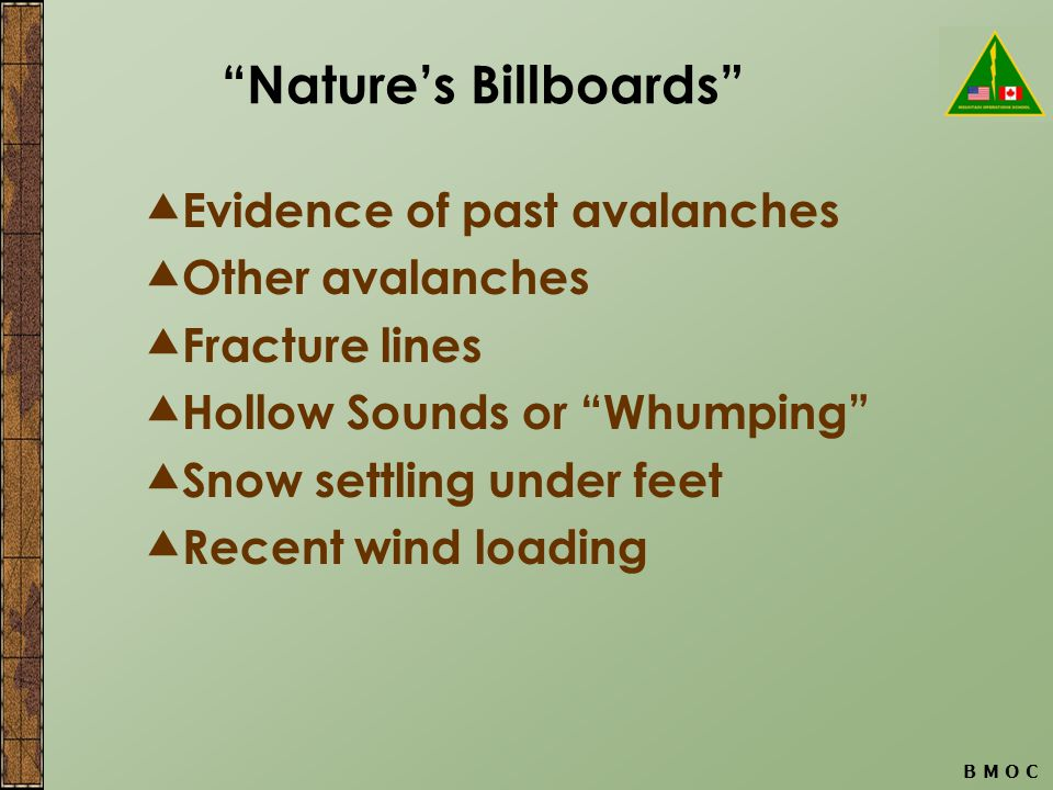 B M O C Nature's Billboards  Evidence of past avalanches  Other avalanches  Fracture lines  Hollow Sounds or Whumping  Snow settling under feet  Recent wind loading