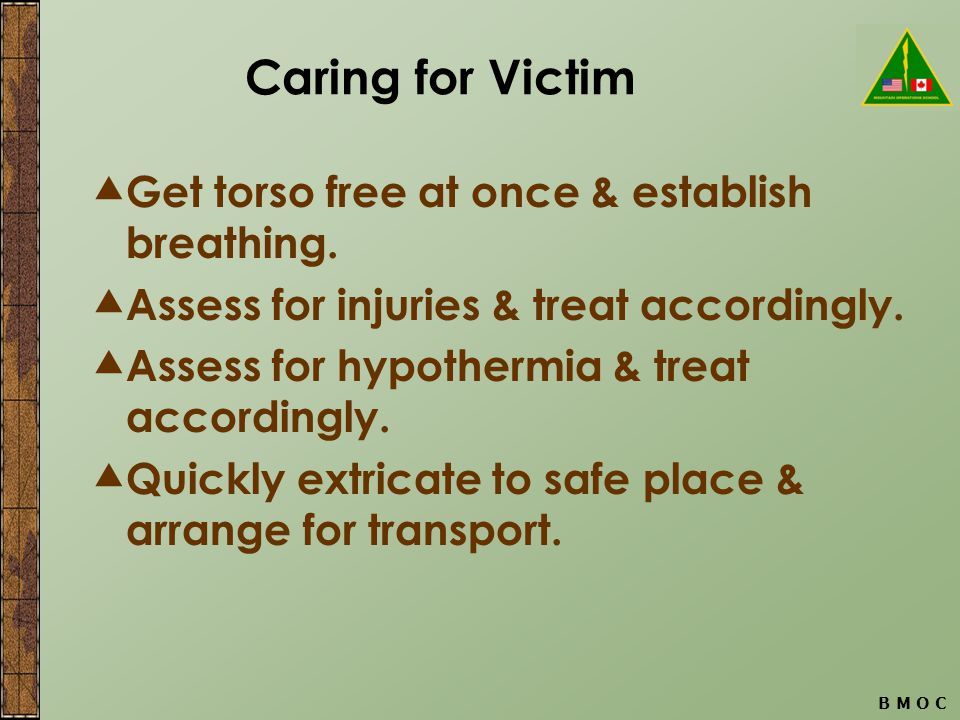 B M O C Caring for Victim  Get torso free at once & establish breathing.