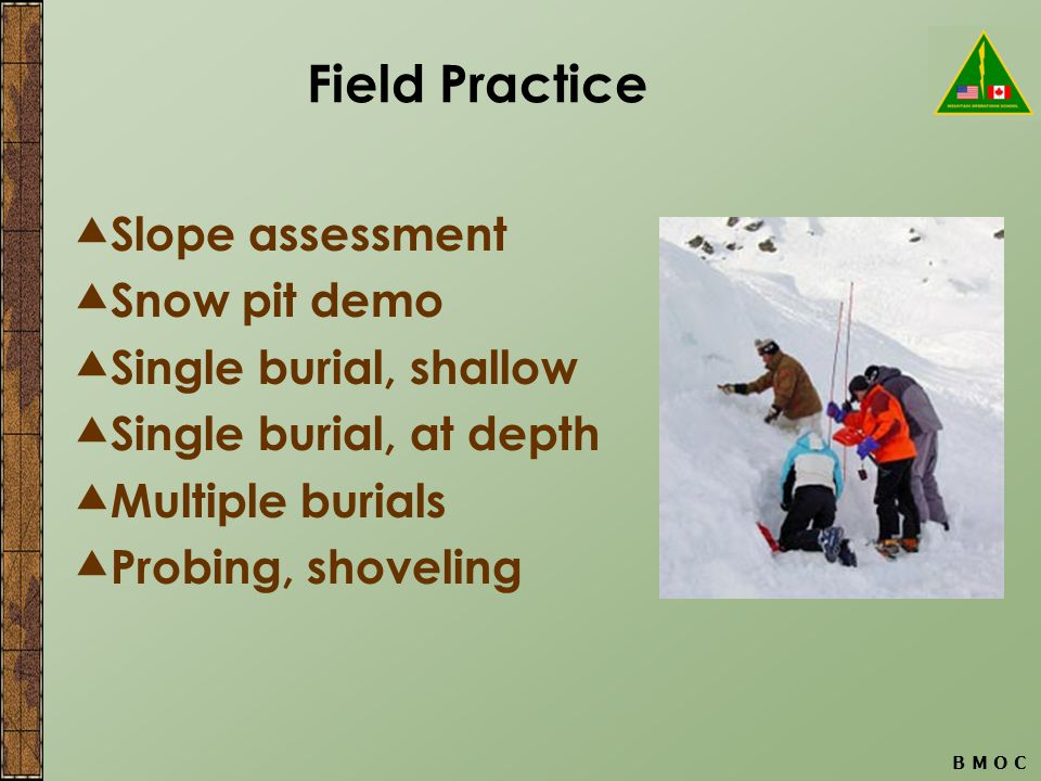 B M O C Field Practice  Slope assessment  Snow pit demo  Single burial, shallow  Single burial, at depth  Multiple burials  Probing, shoveling