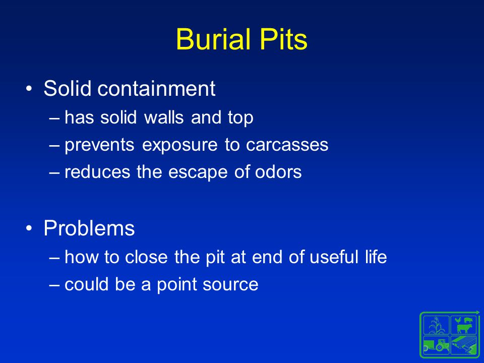 Burial Pits Solid containment –has solid walls and top –prevents exposure to carcasses –reduces the escape of odors Problems –how to close the pit at end of useful life –could be a point source