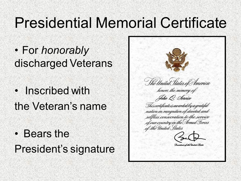 Presidential Memorial Certificate For honorably discharged Veterans Inscribed with the Veteran's name Bears the President's signature