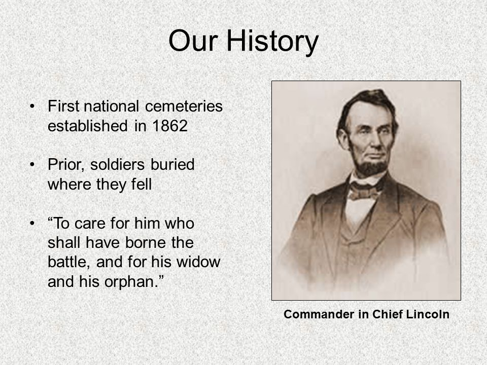 Our History First national cemeteries established in 1862 Prior, soldiers buried where they fell To care for him who shall have borne the battle, and for his widow and his orphan. Commander in Chief Lincoln