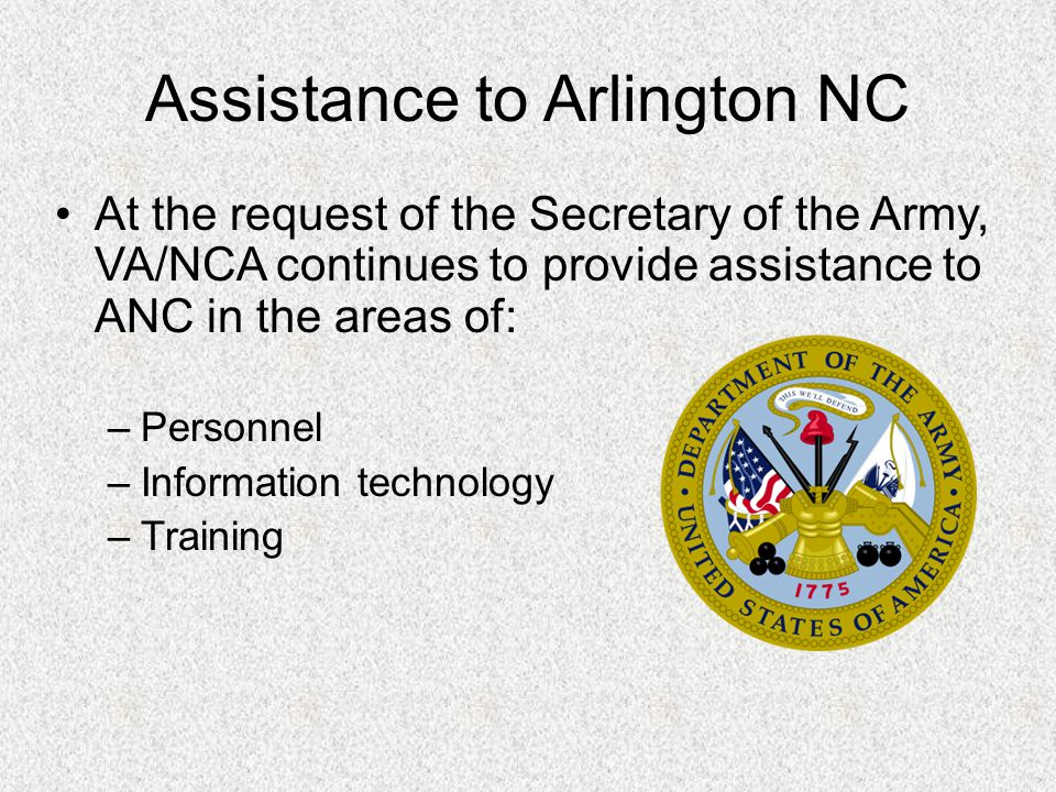 Assistance to Arlington NC At the request of the Secretary of the Army, VA/NCA continues to provide assistance to ANC in the areas of: –Personnel –Information technology –Training