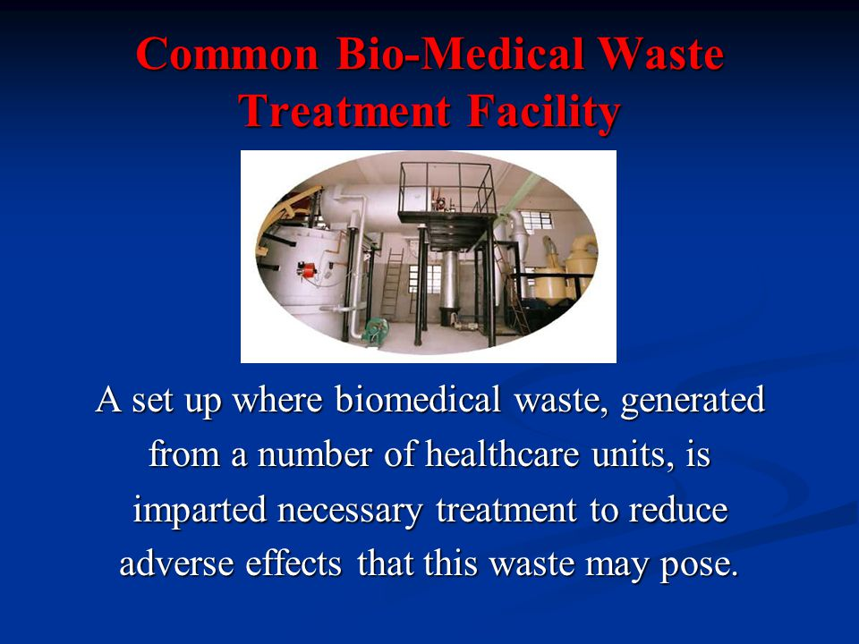 Common Bio-Medical Waste Treatment Facility A set up where biomedical waste, generated from a number of healthcare units, is imparted necessary treatment to reduce adverse effects that this waste may pose.