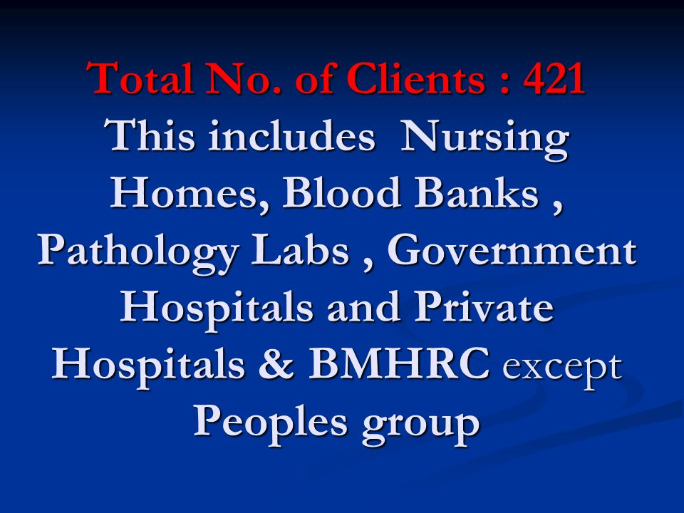 Total No. of Clients : 421 This includes Nursing Homes, Blood Banks, Pathology Labs, Government Hospitals and Private Hospitals & BMHRC except Peoples