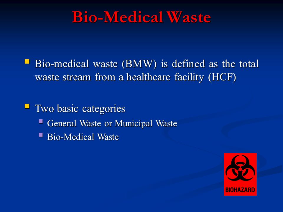 Bio-Medical Waste Bio-medical waste (BMW) is defined as the total waste stream from a healthcare facility (HCF) Bio-medical waste (BMW) is defined as the total waste stream from a healthcare facility (HCF) Two basic categories Two basic categories General Waste or Municipal Waste General Waste or Municipal Waste Bio-Medical Waste Bio-Medical Waste