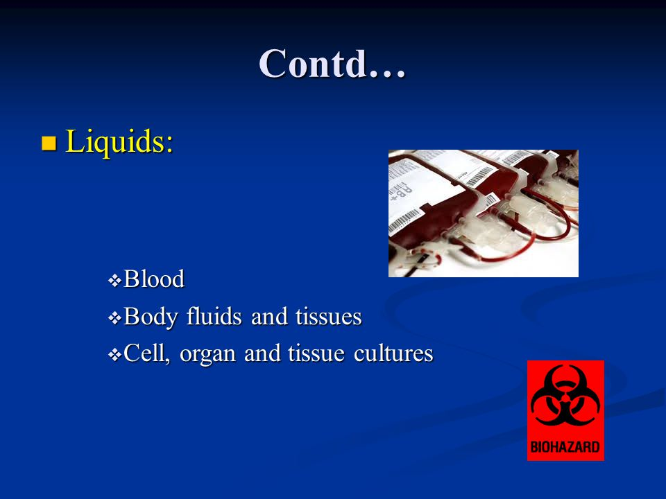 Contd… Liquids: Liquids:  Blood  Body fluids and tissues  Cell, organ and tissue cultures