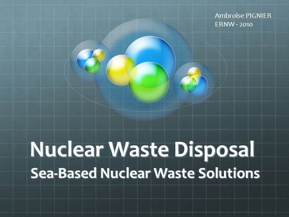 Nuclear Waste Disposal Sea-Based Nuclear Waste Solutions Ambroise PIGNIER ERNW - 2010