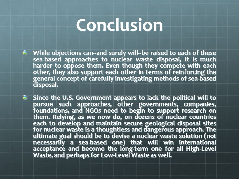 Conclusion While objections can--and surely will--be raised to each of these sea-based approaches to nuclear waste disposal, it is much harder to oppose them.