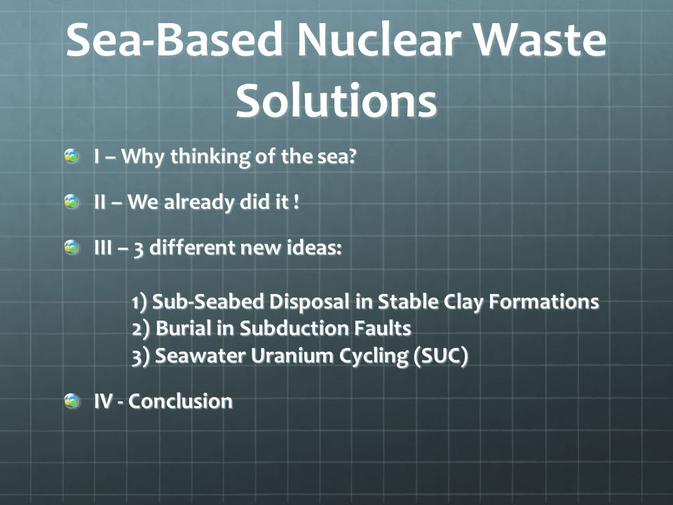Sea-Based Nuclear Waste Solutions I – Why thinking of the sea? II – We already did it ! III – 3 different new ideas: 1) Sub-Seabed Disposal in Stable