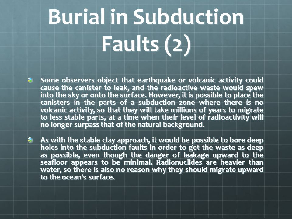 Burial in Subduction Faults (2) Some observers object that earthquake or volcanic activity could cause the canister to leak, and the radioactive waste would spew into the sky or onto the surface.