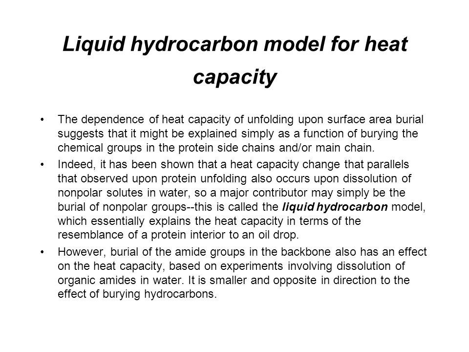 Liquid hydrocarbon model for heat capacity The dependence of heat capacity of unfolding upon surface area burial suggests that it might be explained simply as a function of burying the chemical groups in the protein side chains and/or main chain.
