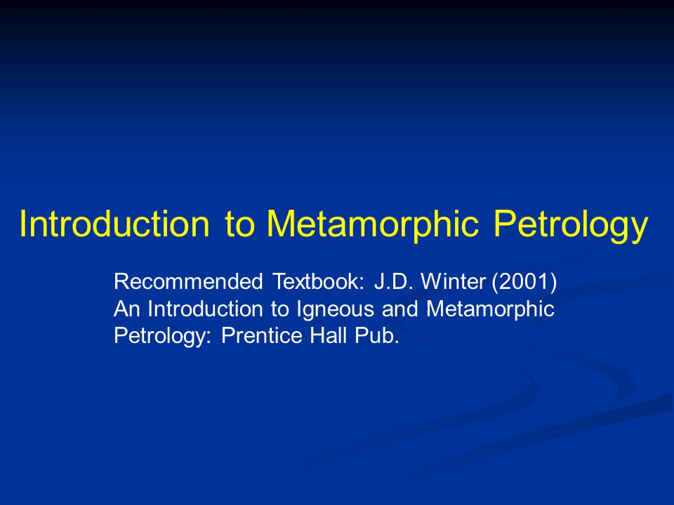 Introduction to Metamorphic Petrology Recommended Textbook: J.D. Winter (2001) An Introduction to Igneous and Metamorphic Petrology: Prentice Hall Pub