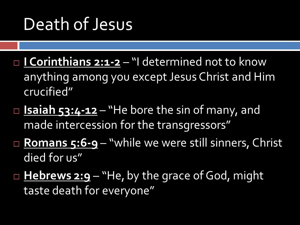 "Death of Jesus  I Corinthians 2:1-2 – ""I determined not to know anything among you except Jesus Christ and Him crucified""  Isaiah 53:4-12 – ""He bore"