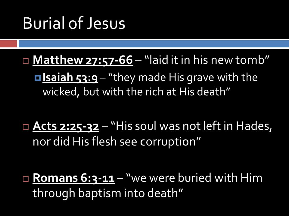 "Burial of Jesus  Matthew 27:57-66 – ""laid it in his new tomb""  Isaiah 53:9 – ""they made His grave with the wicked, but with the rich at His death"" "