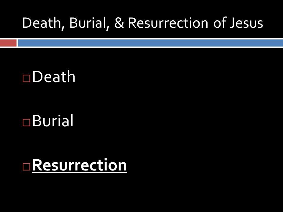 Death, Burial, & Resurrection of Jesus  Death  Burial  Resurrection