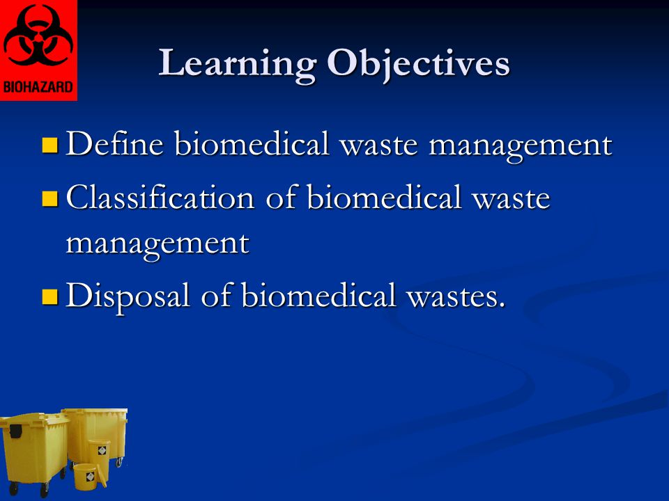 Learning Objectives Define biomedical waste management Define biomedical waste management Classification of biomedical waste management Classification