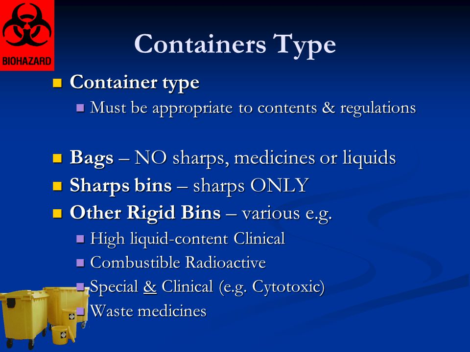 Containers Type Container type Container type Must be appropriate to contents & regulations Must be appropriate to contents & regulations Bags – NO sh
