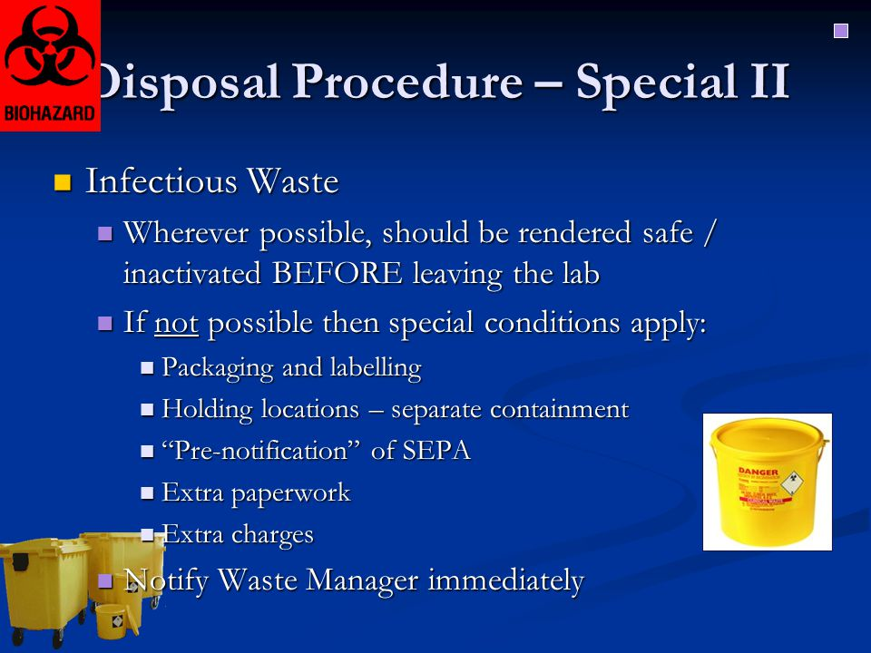 Disposal Procedure – Special II Infectious Waste Infectious Waste Wherever possible, should be rendered safe / inactivated BEFORE leaving the lab Wher
