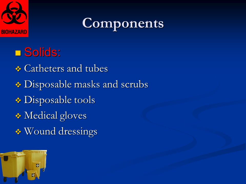 Components Solids: Solids:  Catheters and tubes  Disposable masks and scrubs  Disposable tools  Medical gloves  Wound dressings